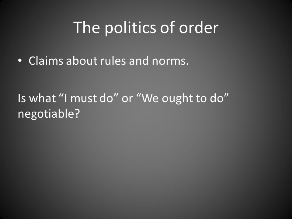 "The politics of order Claims about rules and norms. Is what ""I must do"" or ""We ought to do"" negotiable?"