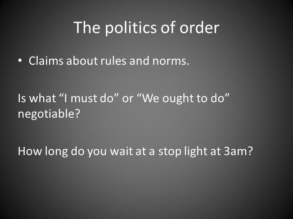 "The politics of order Claims about rules and norms. Is what ""I must do"" or ""We ought to do"" negotiable? How long do you wait at a stop light at 3am?"