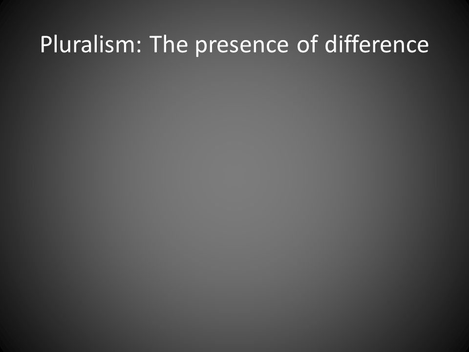 Pluralism: The presence of difference