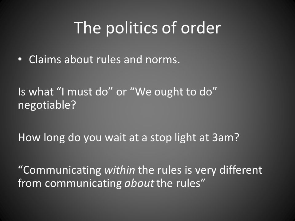 "The politics of order Claims about rules and norms. Is what ""I must do"" or ""We ought to do"" negotiable? How long do you wait at a stop light at 3am? """