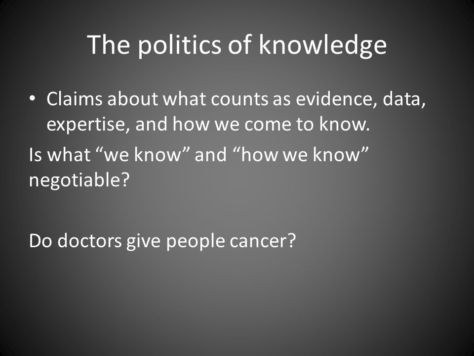 "The politics of knowledge Claims about what counts as evidence, data, expertise, and how we come to know. Is what ""we know"" and ""how we know"" negotiab"