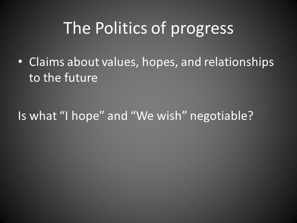 "The Politics of progress Claims about values, hopes, and relationships to the future Is what ""I hope"" and ""We wish"" negotiable?"