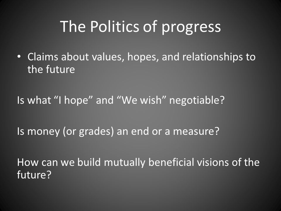 "The Politics of progress Claims about values, hopes, and relationships to the future Is what ""I hope"" and ""We wish"" negotiable? Is money (or grades) a"