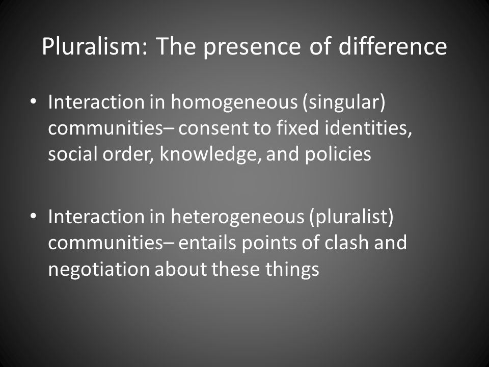 Pluralism: The presence of difference Interaction in homogeneous (singular) communities– consent to fixed identities, social order, knowledge, and policies Interaction in heterogeneous (pluralist) communities– entails points of clash and negotiation about these things