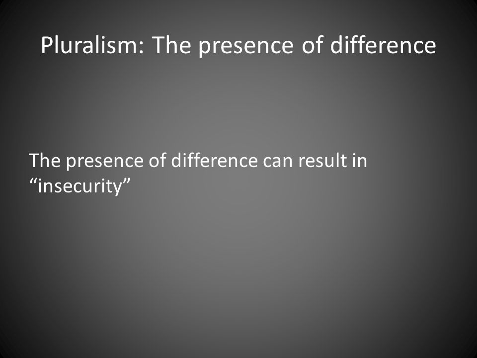 "Pluralism: The presence of difference The presence of difference can result in ""insecurity"""