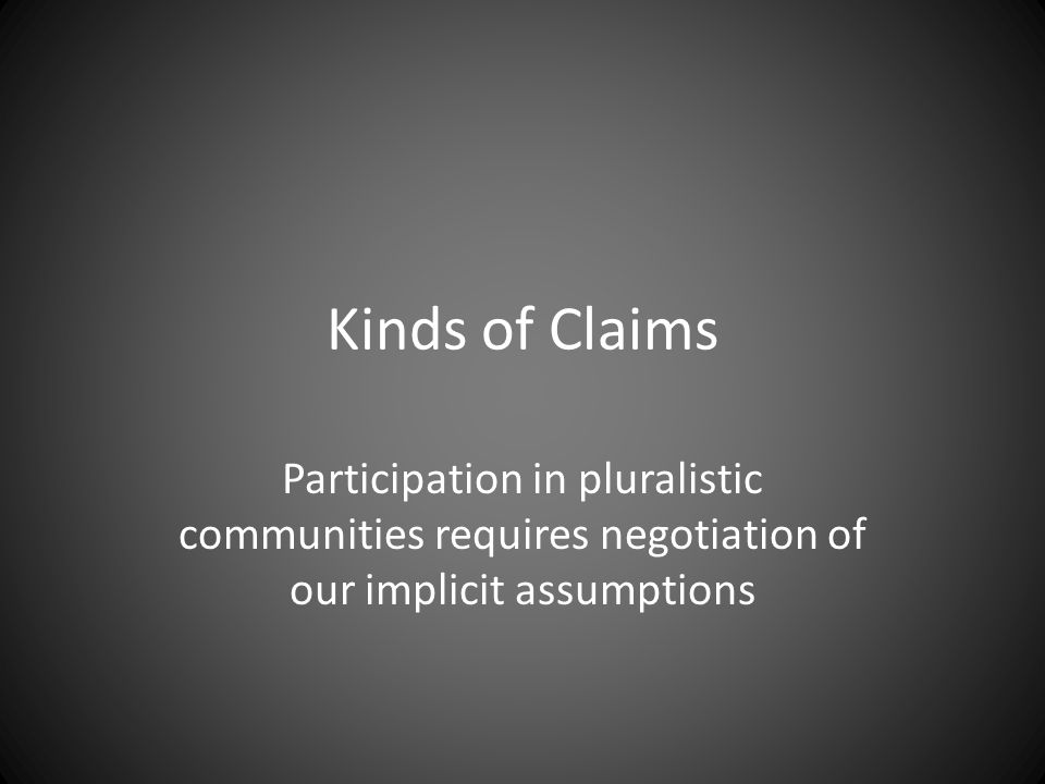 Kinds of Claims Participation in pluralistic communities requires negotiation of our implicit assumptions