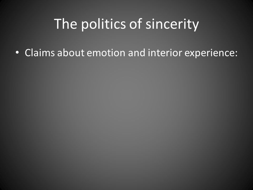 The politics of sincerity Claims about emotion and interior experience: