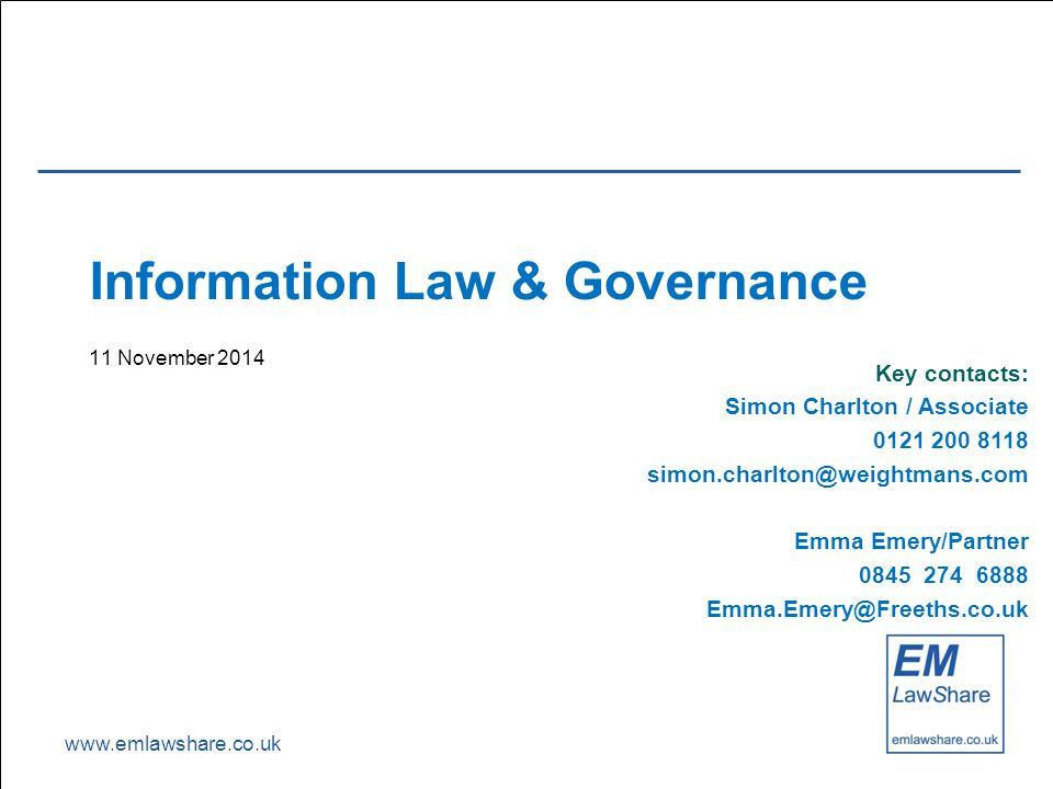 www.emlawshare.co.uk Information Law & Governance 11 November 2014 Key contacts: Simon Charlton / Associate 0121 200 8118 simon.charlton@weightmans.com Emma Emery/Partner 0845 274 6888 Emma.Emery@Freeths.co.uk