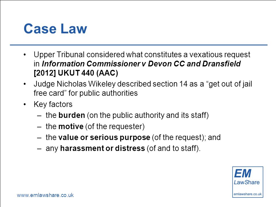www.emlawshare.co.uk Case Law Upper Tribunal considered what constitutes a vexatious request in Information Commissioner v Devon CC and Dransfield [2012] UKUT 440 (AAC) Judge Nicholas Wikeley described section 14 as a get out of jail free card for public authorities Key factors –the burden (on the public authority and its staff) –the motive (of the requester) –the value or serious purpose (of the request); and –any harassment or distress (of and to staff).