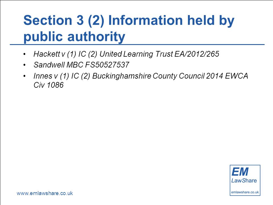 www.emlawshare.co.uk Section 3 (2) Information held by public authority Hackett v (1) IC (2) United Learning Trust EA/2012/265 Sandwell MBC FS50527537 Innes v (1) IC (2) Buckinghamshire County Council 2014 EWCA Civ 1086