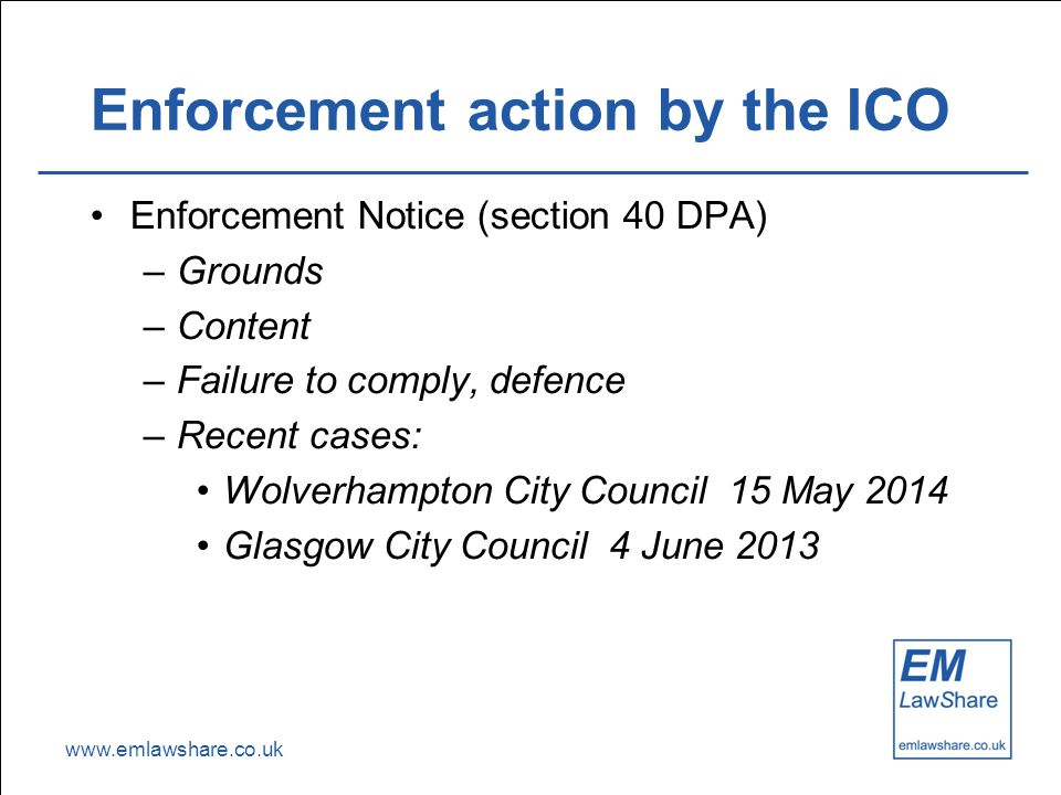 www.emlawshare.co.uk Enforcement action by the ICO Enforcement Notice (section 40 DPA) –Grounds –Content –Failure to comply, defence –Recent cases: Wolverhampton City Council 15 May 2014 Glasgow City Council 4 June 2013