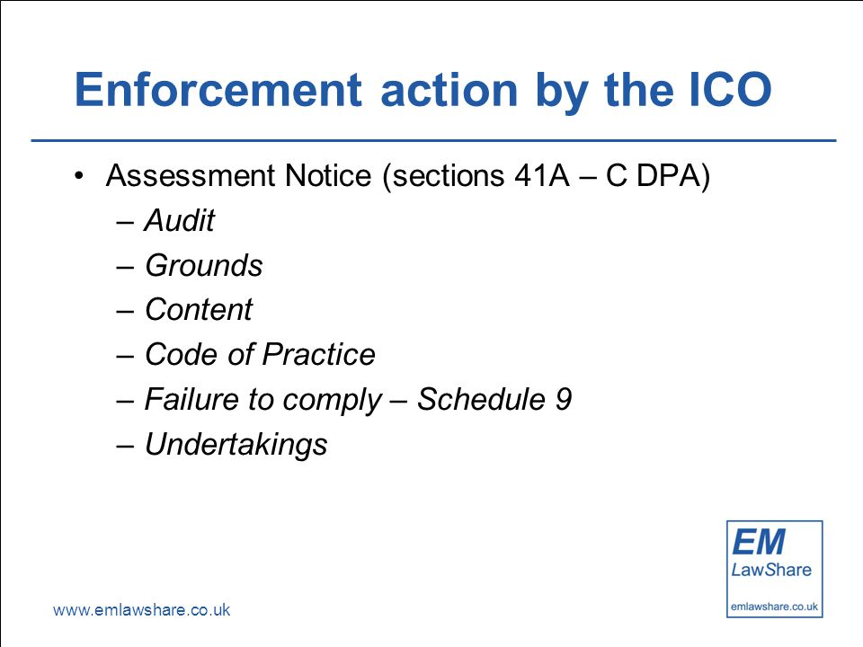www.emlawshare.co.uk Enforcement action by the ICO Assessment Notice (sections 41A – C DPA) –Audit –Grounds –Content –Code of Practice –Failure to comply – Schedule 9 –Undertakings