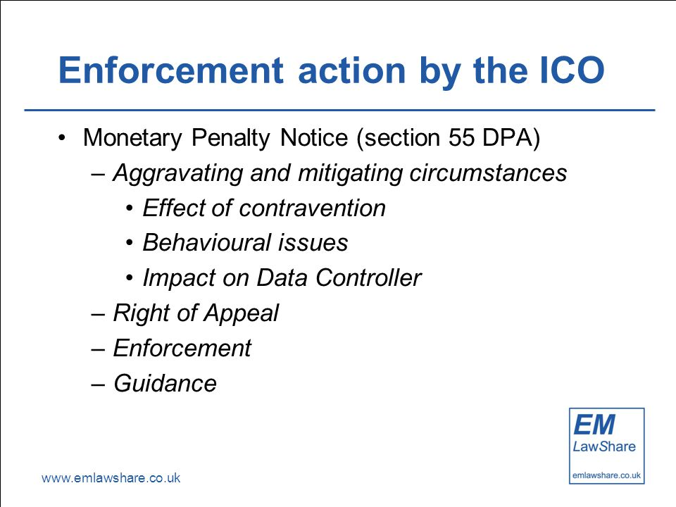 www.emlawshare.co.uk Enforcement action by the ICO Monetary Penalty Notice (section 55 DPA) –Aggravating and mitigating circumstances Effect of contravention Behavioural issues Impact on Data Controller –Right of Appeal –Enforcement –Guidance