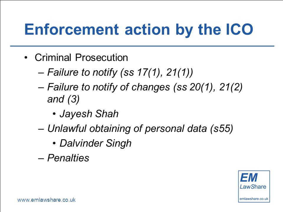 www.emlawshare.co.uk Enforcement action by the ICO Criminal Prosecution –Failure to notify (ss 17(1), 21(1)) –Failure to notify of changes (ss 20(1), 21(2) and (3) Jayesh Shah –Unlawful obtaining of personal data (s55) Dalvinder Singh –Penalties