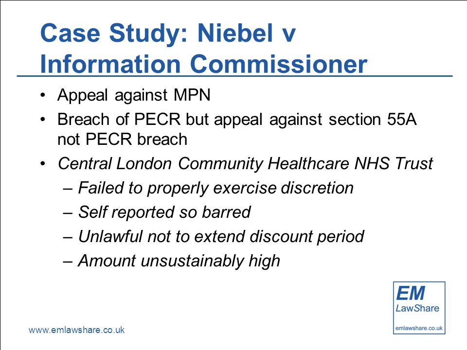 www.emlawshare.co.uk Case Study: Niebel v Information Commissioner Appeal against MPN Breach of PECR but appeal against section 55A not PECR breach Central London Community Healthcare NHS Trust –Failed to properly exercise discretion –Self reported so barred –Unlawful not to extend discount period –Amount unsustainably high