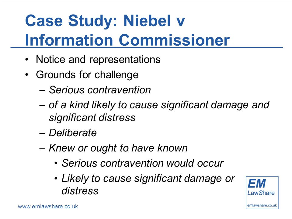 www.emlawshare.co.uk Case Study: Niebel v Information Commissioner Notice and representations Grounds for challenge –Serious contravention –of a kind likely to cause significant damage and significant distress –Deliberate –Knew or ought to have known Serious contravention would occur Likely to cause significant damage or distress