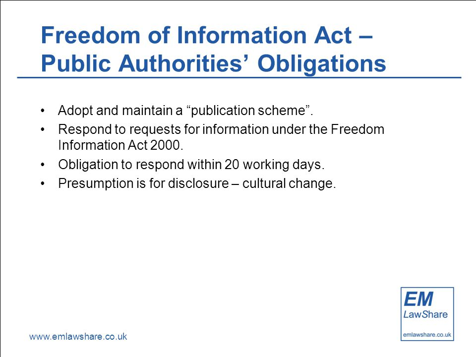 www.emlawshare.co.uk Freedom of Information Act – Public Authorities' Obligations Adopt and maintain a publication scheme .