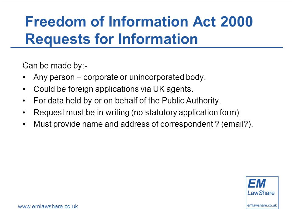 www.emlawshare.co.uk Freedom of Information Act 2000 Requests for Information Can be made by:- Any person – corporate or unincorporated body.