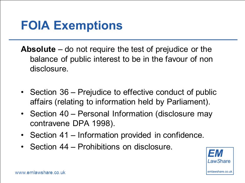 www.emlawshare.co.uk FOIA Exemptions Absolute – do not require the test of prejudice or the balance of public interest to be in the favour of non disclosure.