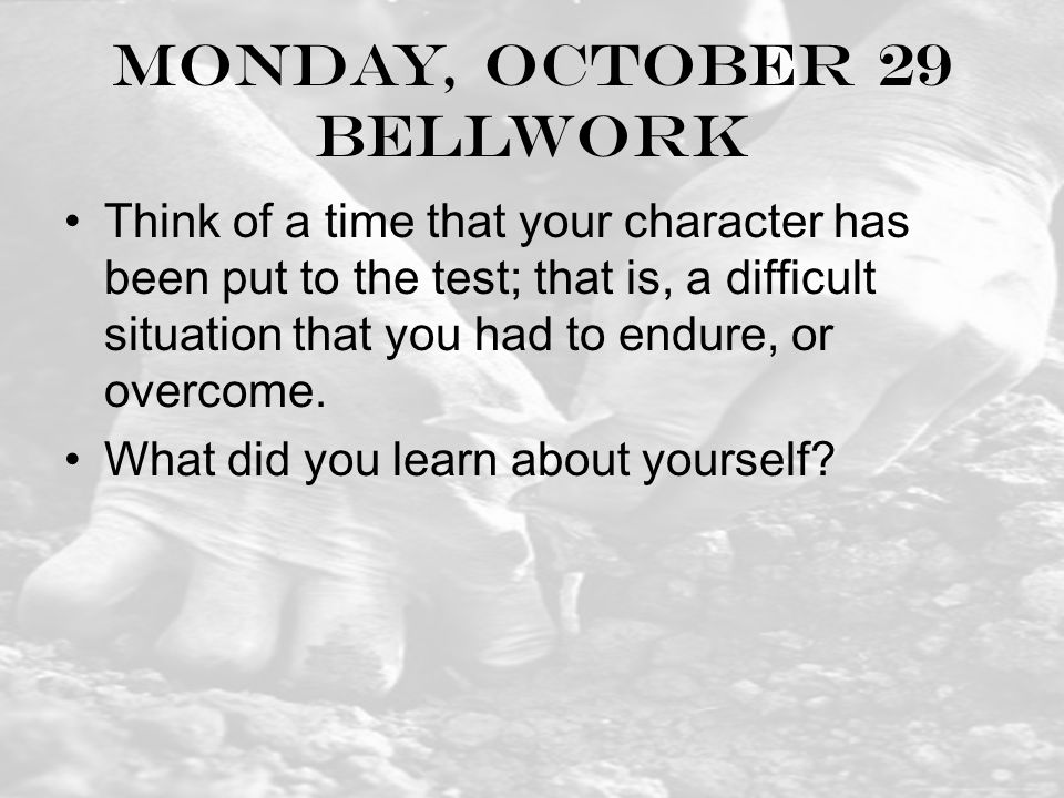 Monday, October 29 Bellwork Think of a time that your character has been put to the test; that is, a difficult situation that you had to endure, or overcome.