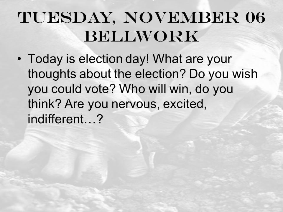 Tuesday, November 06 Bellwork Today is election day.