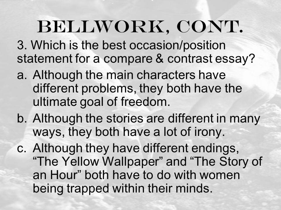 Bellwork, cont. 3. Which is the best occasion/position statement for a compare & contrast essay.