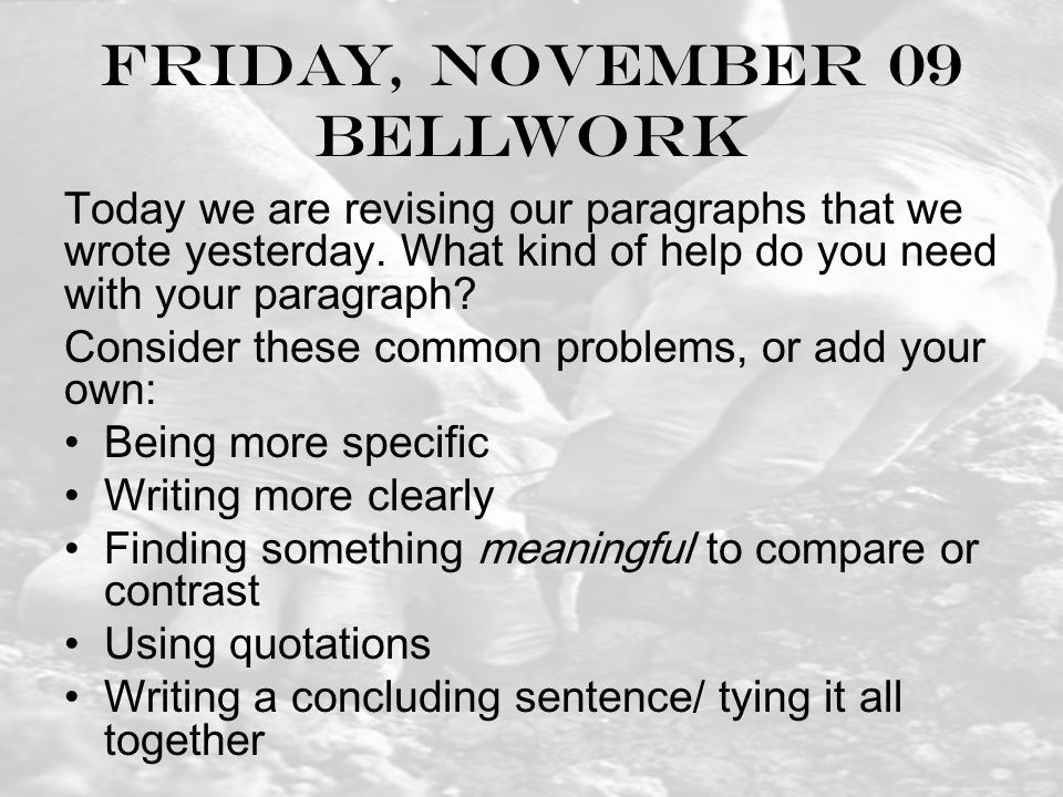Friday, November 09 Bellwork Today we are revising our paragraphs that we wrote yesterday.