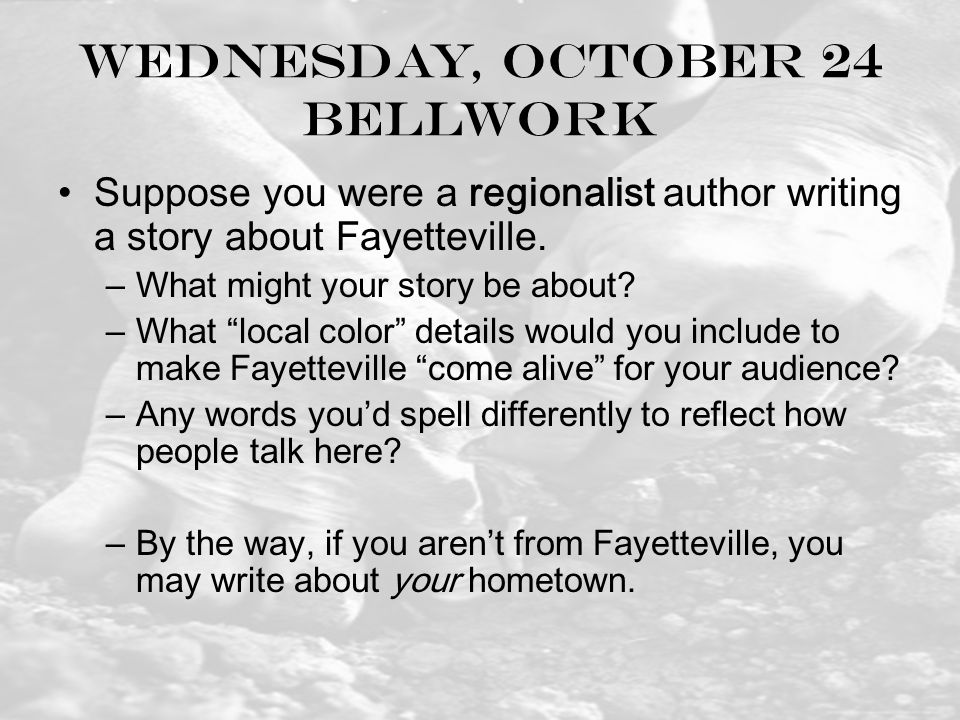 Wednesday, October 24 Bellwork Suppose you were a regionalist author writing a story about Fayetteville.