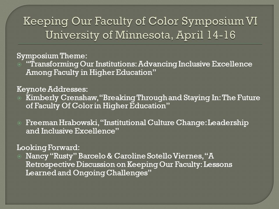 Symposium Theme:  Transforming Our Institutions: Advancing Inclusive Excellence Among Faculty in Higher Education Keynote Addresses:  Kimberly Crenshaw, Breaking Through and Staying In: The Future of Faculty Of Color in Higher Education  Freeman Hrabowski, Institutional Culture Change: Leadership and Inclusive Excellence Looking Forward:  Nancy Rusty Barcelo & Caroline Sotello Viernes, A Retrospective Discussion on Keeping Our Faculty: Lessons Learned and Ongoing Challenges