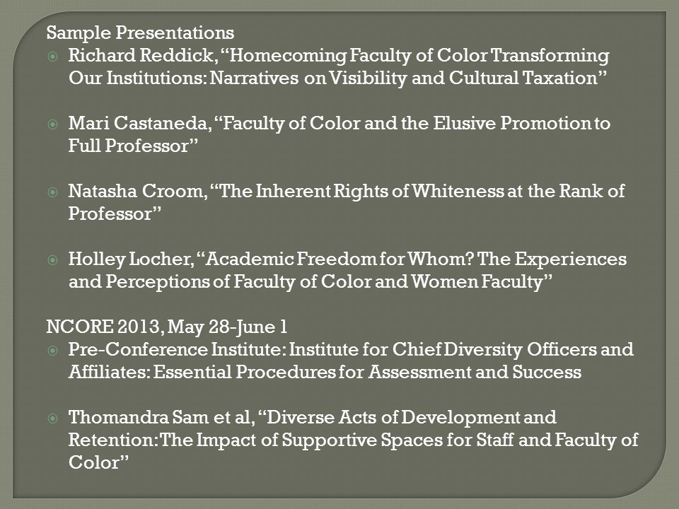 Sample Presentations  Richard Reddick, Homecoming Faculty of Color Transforming Our Institutions: Narratives on Visibility and Cultural Taxation  Mari Castaneda, Faculty of Color and the Elusive Promotion to Full Professor  Natasha Croom, The Inherent Rights of Whiteness at the Rank of Professor  Holley Locher, Academic Freedom for Whom.