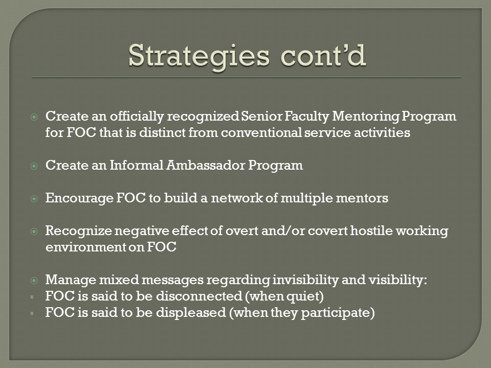  Create an officially recognized Senior Faculty Mentoring Program for FOC that is distinct from conventional service activities  Create an Informal Ambassador Program  Encourage FOC to build a network of multiple mentors  Recognize negative effect of overt and/or covert hostile working environment on FOC  Manage mixed messages regarding invisibility and visibility:  FOC is said to be disconnected (when quiet)  FOC is said to be displeased (when they participate)