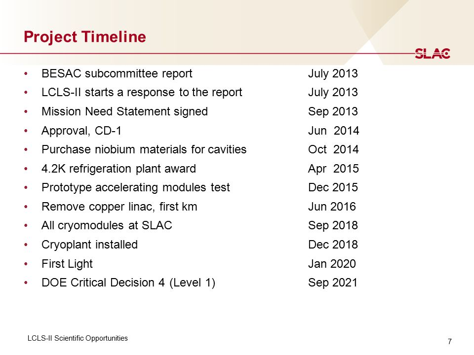 Project Timeline BESAC subcommittee report July 2013 LCLS-II starts a response to the reportJuly 2013 Mission Need Statement signed Sep 2013 Approval, CD-1Jun 2014 Purchase niobium materials for cavitiesOct 2014 4.2K refrigeration plant awardApr 2015 Prototype accelerating modules testDec 2015 Remove copper linac, first kmJun 2016 All cryomodules at SLACSep 2018 Cryoplant installedDec 2018 First LightJan 2020 DOE Critical Decision 4 (Level 1) Sep 2021 LCLS-II Scientific Opportunities 7