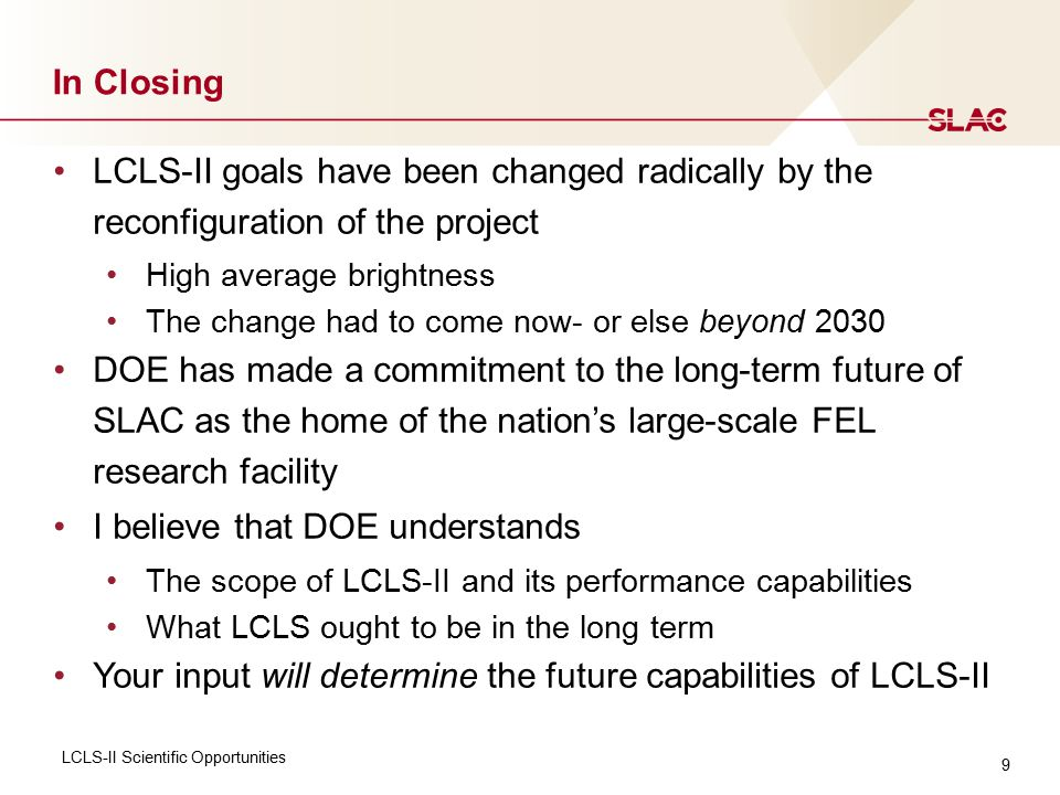 9 In Closing LCLS-II Scientific Opportunities LCLS-II goals have been changed radically by the reconfiguration of the project High average brightness