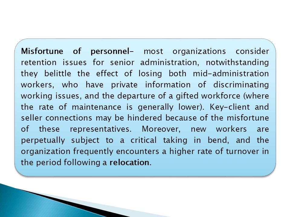 Misfortune of personnel- most organizations consider retention issues for senior administration, notwithstanding they belittle the effect of losing both mid-administration workers, who have private information of discriminating working issues, and the departure of a gifted workforce (where the rate of maintenance is generally lower).