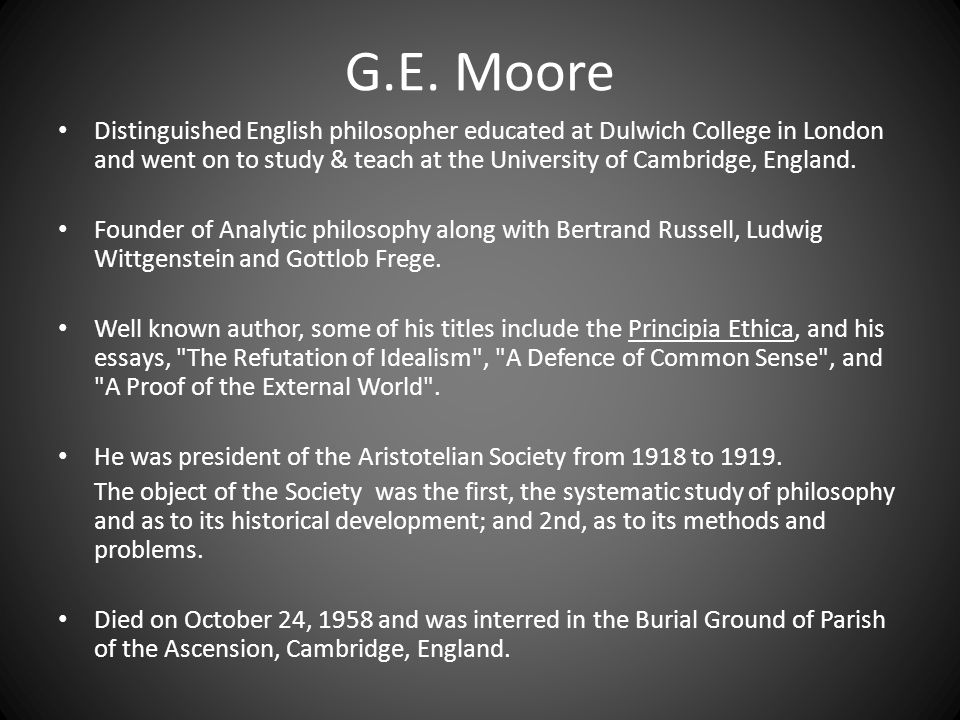 G.E. Moore Distinguished English philosopher educated at Dulwich College in London and went on to study & teach at the University of Cambridge, Englan