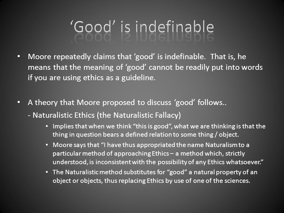 Moore repeatedly claims that 'good' is indefinable. That is, he means that the meaning of 'good' cannot be readily put into words if you are using eth