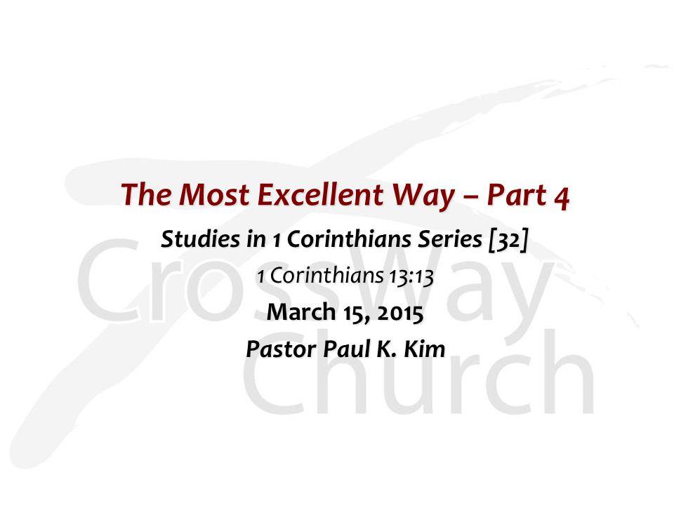 The Most Excellent Way – Part 4 Studies in 1 Corinthians Series [32] 1 Corinthians 13:13 March 15, 2015 Pastor Paul K.