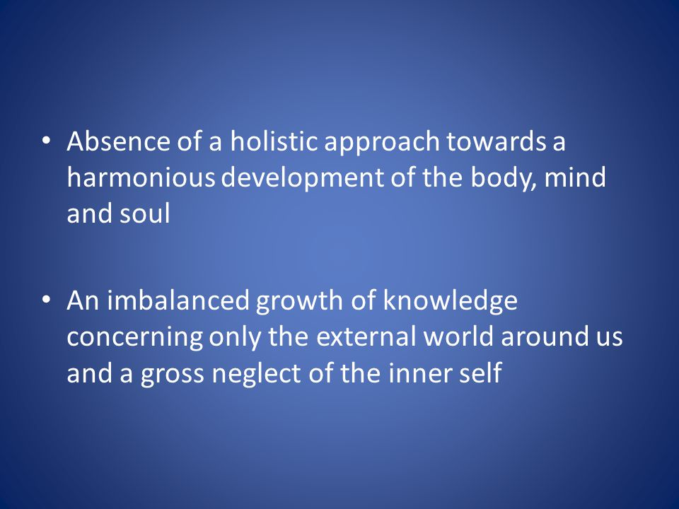 Absence of a holistic approach towards a harmonious development of the body, mind and soul An imbalanced growth of knowledge concerning only the external world around us and a gross neglect of the inner self
