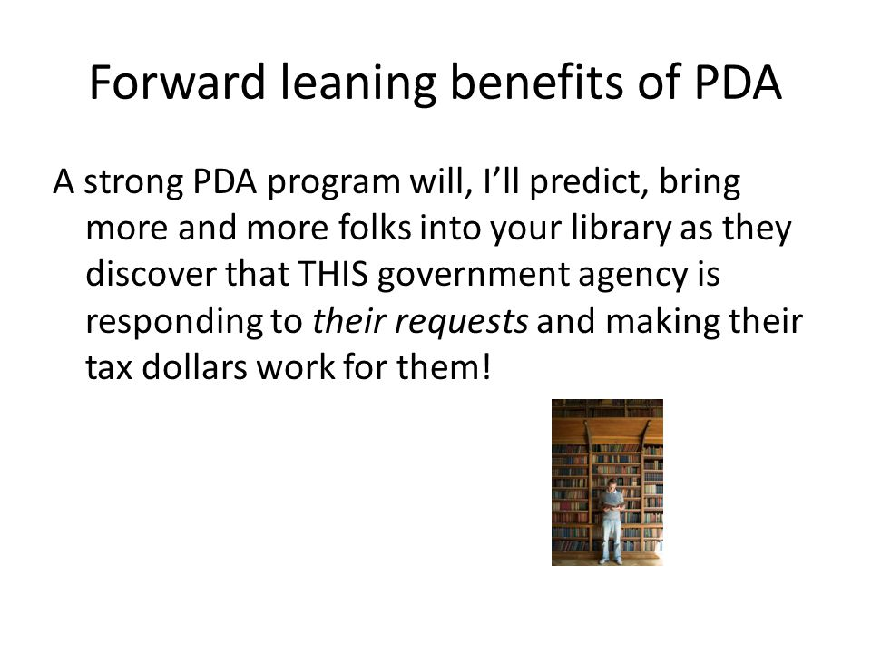 Forward leaning benefits of PDA A strong PDA program will, I'll predict, bring more and more folks into your library as they discover that THIS government agency is responding to their requests and making their tax dollars work for them!