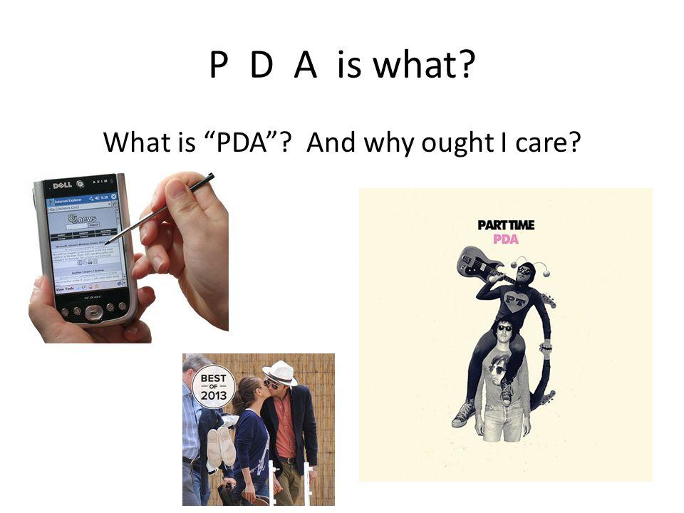 P D A is what What is PDA And why ought I care