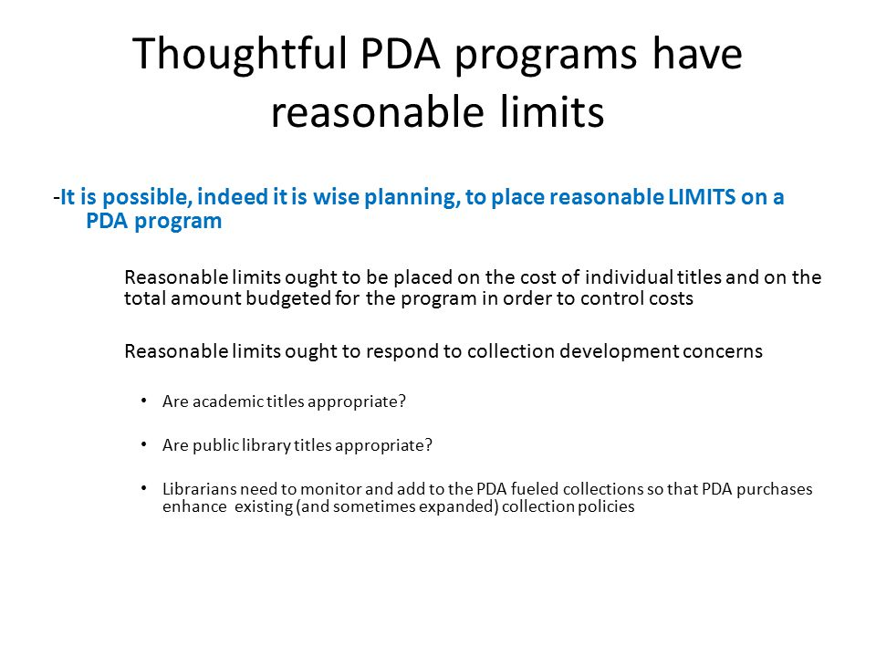 Thoughtful PDA programs have reasonable limits -It is possible, indeed it is wise planning, to place reasonable LIMITS on a PDA program Reasonable limits ought to be placed on the cost of individual titles and on the total amount budgeted for the program in order to control costs Reasonable limits ought to respond to collection development concerns Are academic titles appropriate.