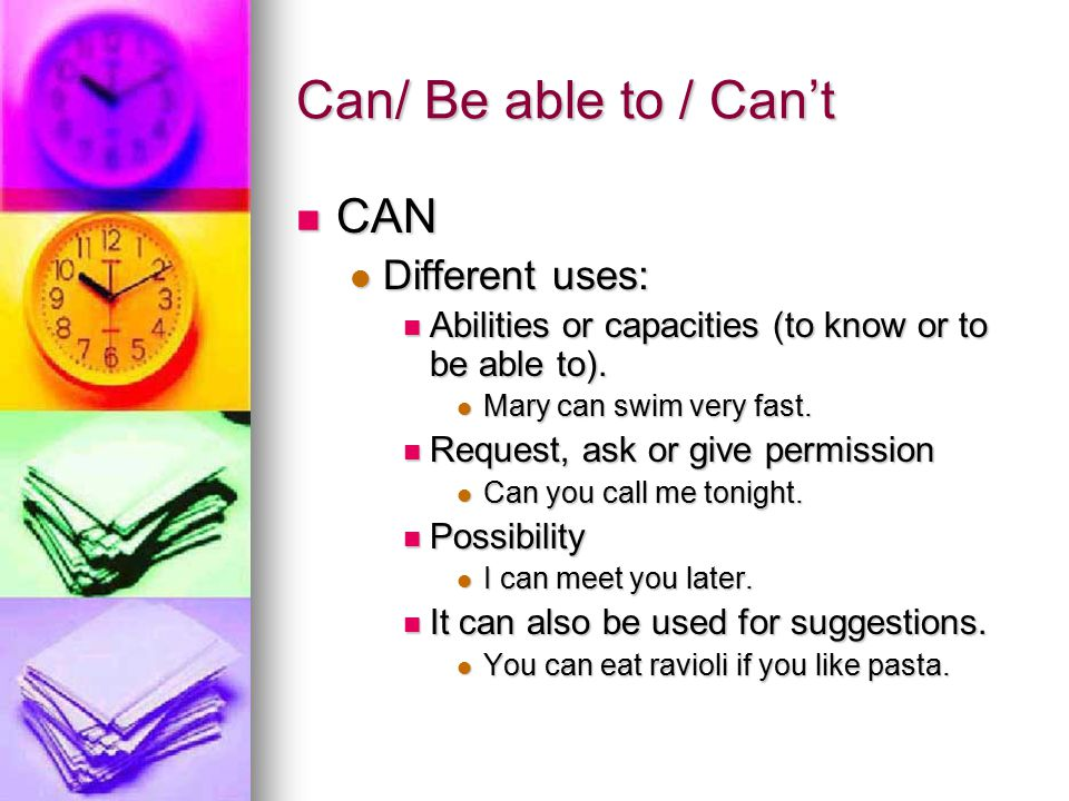Be able to Be able to It expresses abilities like can and it is used in all the verbal tenses where can is not used.