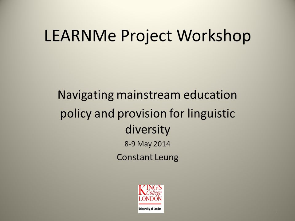LEARNMe Project Workshop Navigating mainstream education policy and provision for linguistic diversity 8-9 May 2014 Constant Leung 1