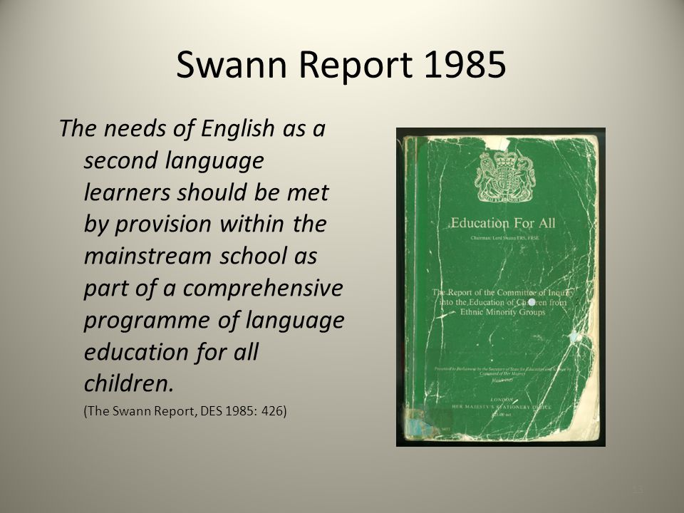 Swann Report 1985 The needs of English as a second language learners should be met by provision within the mainstream school as part of a comprehensive programme of language education for all children.