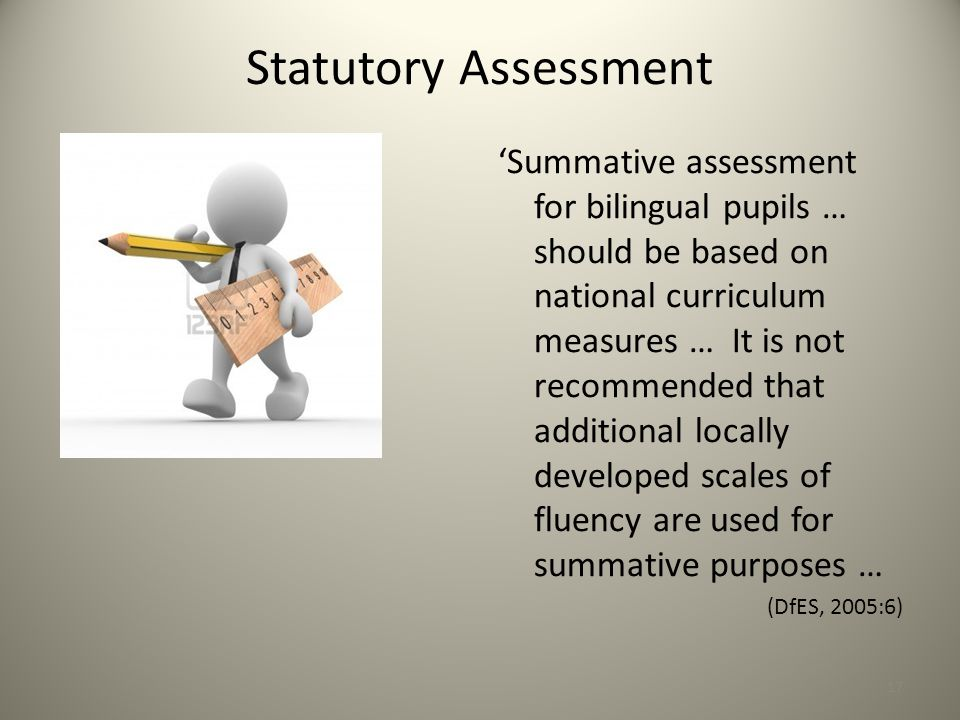 Statutory Assessment 'Summative assessment for bilingual pupils … should be based on national curriculum measures … It is not recommended that additional locally developed scales of fluency are used for summative purposes … (DfES, 2005:6) 17