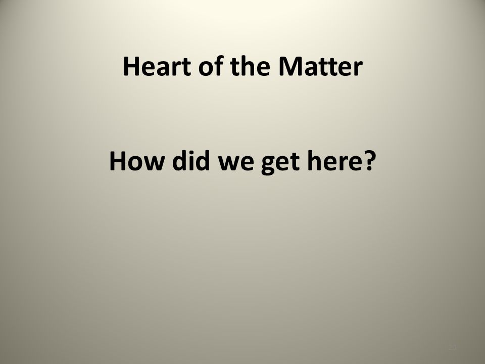 Heart of the Matter How did we get here? 20