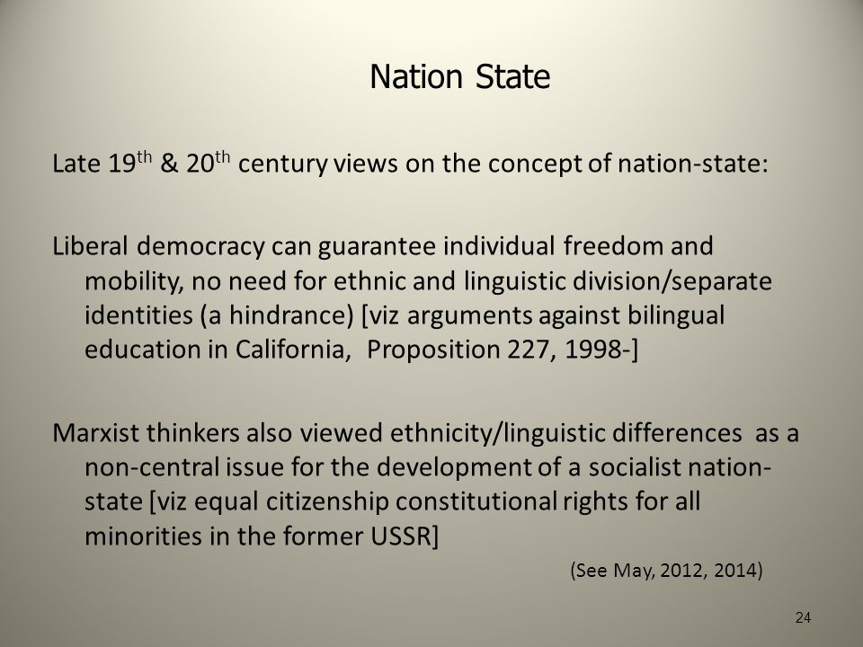 24 Nation State Late 19 th & 20 th century views on the concept of nation-state: Liberal democracy can guarantee individual freedom and mobility, no need for ethnic and linguistic division/separate identities (a hindrance) [viz arguments against bilingual education in California, Proposition 227, 1998-] Marxist thinkers also viewed ethnicity/linguistic differences as a non-central issue for the development of a socialist nation- state [viz equal citizenship constitutional rights for all minorities in the former USSR] (See May, 2012, 2014)