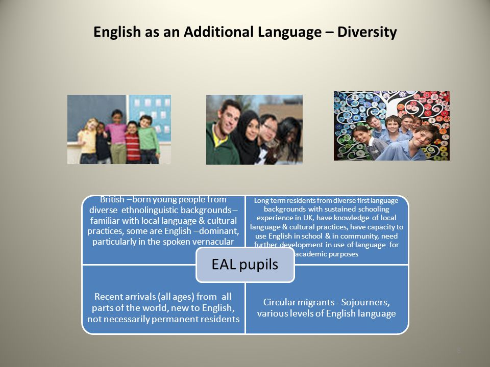English as an Additional Language – Diversity British –born young people from diverse ethnolinguistic backgrounds – familiar with local language & cultural practices, some are English –dominant, particularly in the spoken vernacular Long term residents from diverse first language backgrounds with sustained schooling experience in UK, have knowledge of local language & cultural practices, have capacity to use English in school & in community, need further development in use of language for academic purposes Recent arrivals (all ages) from all parts of the world, new to English, not necessarily permanent residents Circular migrants - Sojourners, various levels of English language EAL pupils 8