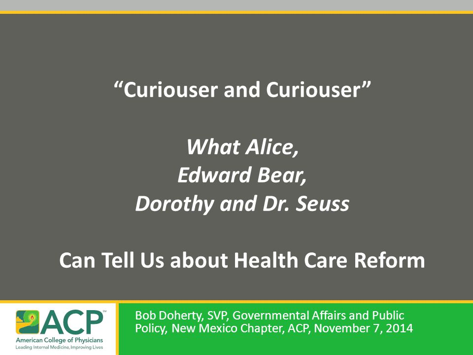 """Curiouser and Curiouser"" What Alice, Edward Bear, Dorothy and Dr. Seuss Can Tell Us about Health Care Reform Bob Doherty, SVP, Governmental Affairs a"