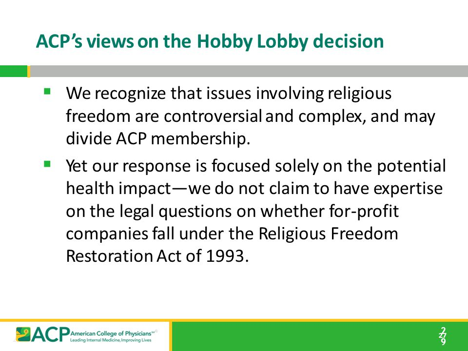 27 ACP's views on the Hobby Lobby decision 2929  We recognize that issues involving religious freedom are controversial and complex, and may divide A